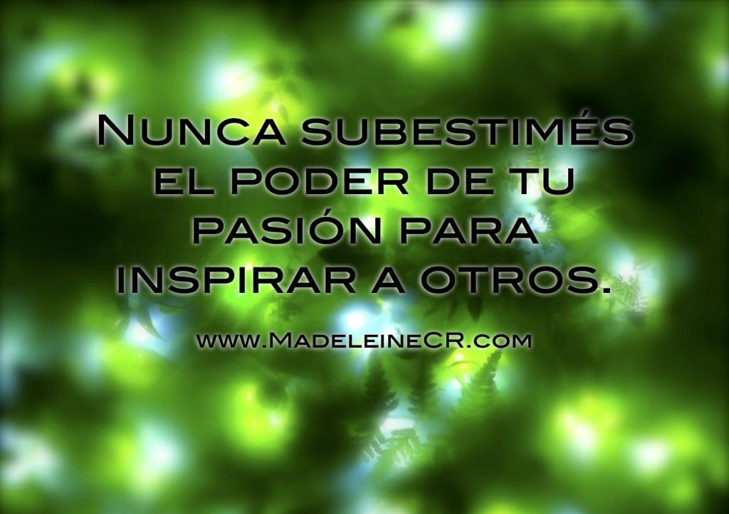 Nunca subestimés el poder de tu pasión para inspirar a otros