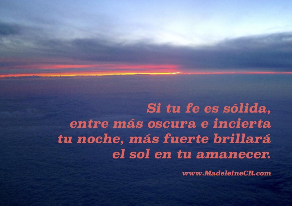 Si tu fe es sólida,  entre más oscura e incierta  tu noche, más fuerte brillará  el sol en tu amanecer